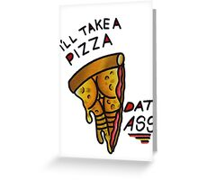 I'LL TAKE A PIZZA DAT ASS Greeting Card