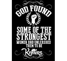 God Found Some Of The Strongest Women And Unleashed Them To Be Knitters - TShirts & Hoodies Photographic Print