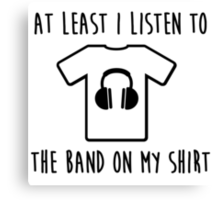 At least i listen to the band on my shirt Canvas Print
