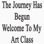 The Journey Has Begun Welcome To My Art Class  by supernova23
