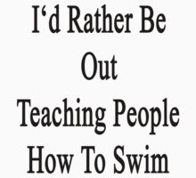 I'd Rather Be Out Teaching People How To Swim  T-Shirt