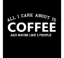All I Care About Is Coffee And May Be Like 3 People - Limited Edition Tshirts Photographic Print