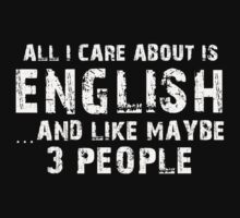 All I Care About Is English And Like May Be 3 People - Limited Edition Tshirts by funnyshirts2015