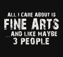 All I Care About Is Fine Arts And Like May Be 3 People - Limited Edition Tshirts by funnyshirts2015