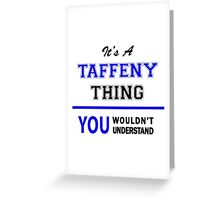 It's a TAFFENY thing, you wouldn't understand !! Greeting Card