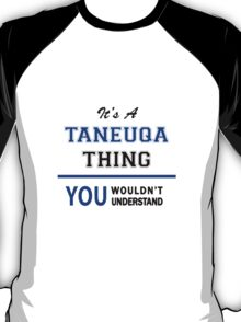 It's a TANEUQA thing, you wouldn't understand !! T-Shirt