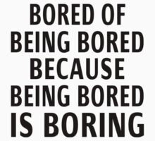 Bored Of Being Bored Because Being Bored Is Boring by coolfuntees