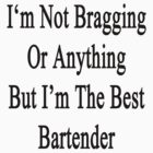 I'm Not Bragging Or Anything But I'm The Best Bartender  by supernova23