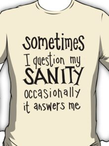 Sometimes I question my sanity... T-Shirt