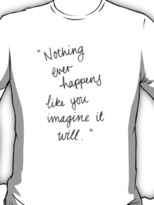 Nothing ever happens like you imagine it will T-Shirt