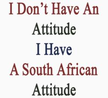I Don't Have An Attitude I Have A South African Attitude  by supernova23