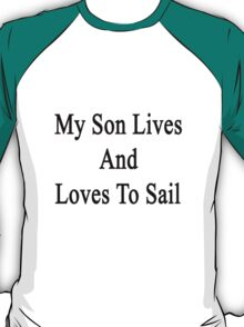 My Son Lives And Loves To Sail  T-Shirt