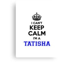 I cant keep calm Im a TATISHA Canvas Print