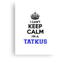 I cant keep calm Im a TATKUS Canvas Print