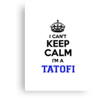 I cant keep calm Im a TATOFI Canvas Print