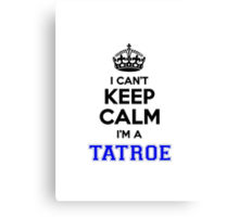 I cant keep calm Im a TATROE Canvas Print