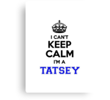 I cant keep calm Im a TATSEY Canvas Print