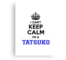 I cant keep calm Im a TATSUKO Canvas Print