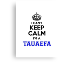 I cant keep calm Im a TAUAEFA Canvas Print