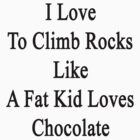 I Love To Climb Rocks Like A Fat Kid Loves Chocolate  by supernova23