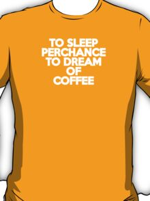 To sleep Perchance to dream of coffee T-Shirt
