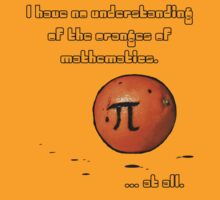 I have no understanding of the oranges of mathematics. by Lozzle