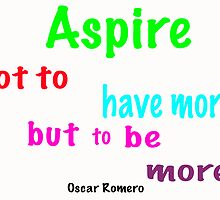 ASPIRE NOT TO HAVE MORE BUT TO BE MORE by dreamoutloud