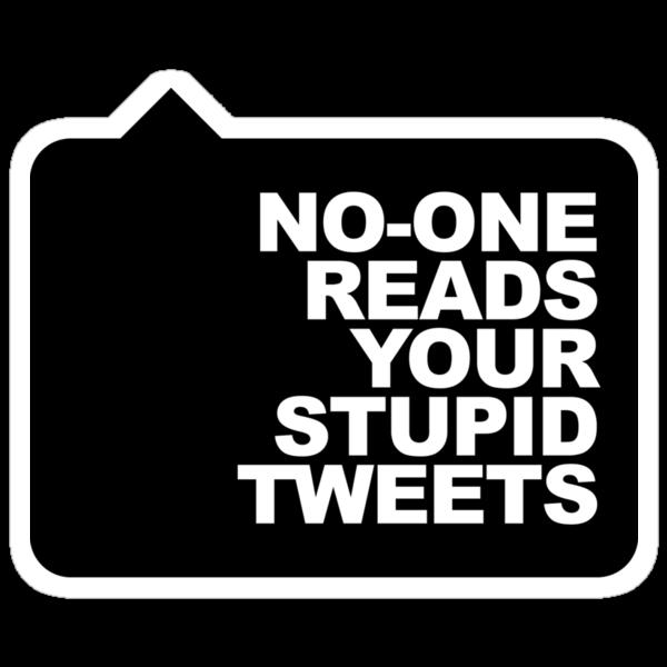 No-One Reads Your Stupid Tweets - Black Ink by TweetTees