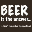 Beer Is The Answer, Funny by Ron Marton