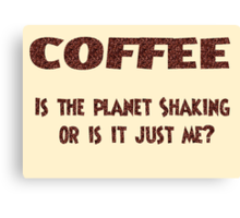 Poster - COFFEE: Is the planet shaking or is it just me? Canvas Print
