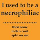 I Used To Be A Necrophiliac - Then Some Rotten C*nt Split On Me by taiche