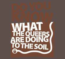 DO YOU KNOW WHAT THE QUEERS ARE DOING TO THE SOIL? by iheartchaos