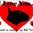 I love you...Almost As Much as My Bull Terrier...xxx by Louise Morris