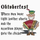 "Oktoberfest ""Where Men Wear Leather Shorts & The Accordian Player Gets The Chicks"" by HolidayT-Shirts"