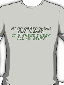 `Stop destroying our planet. It's where I keep all my stuff. T-Shirt