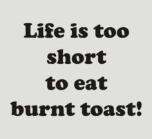 Life is too short to eat burnt toast by Matthew Sims