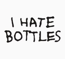 I Hate Bottles by Jasonsational