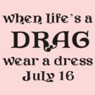 When Life's A Drag - Wear A Dress (I.D.D. July 16th) by taiche