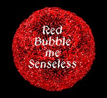 Red Bubble me Senseless by vesa50