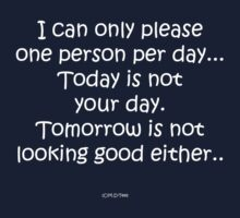 I can only please one person per day...Today is not your day. Tomorrow is not looking good either.. by michelleduerden