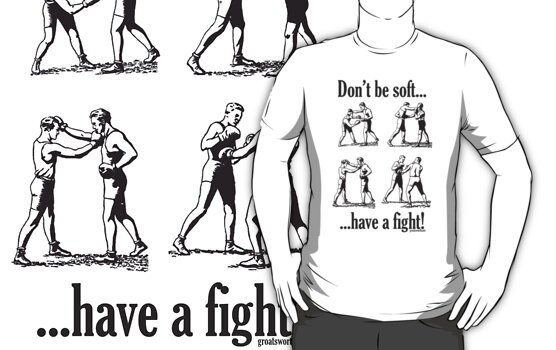 Don't be soft, have a fight! by Groatsworth
