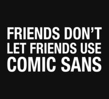 Friends Don't Let Friends Use Comic Sans by designgroupies