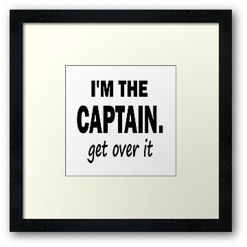 I'm the Captain... Get Over It. by Marcia Rubin