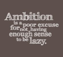 Ambition is a poor excuse for not having enough sense to be lazy. by digerati