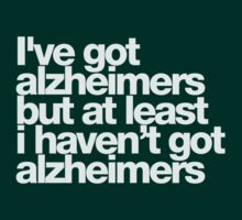 I've got alzheimers, but at least I haven't got alzheimers by buud