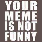 Your Meme is Not Funny ( White Text ) by wolfcat