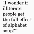I wonder if illiterate people get the full effect of alphabet soup?&#x27; 1 by nicksala