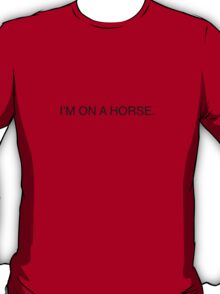 I'M ON A HORSE. T-Shirt