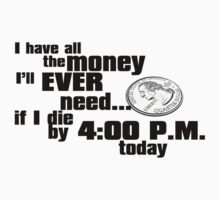 I have all the money I?ll ever need ? if I die by 4:00 p.m. today T-Shirt